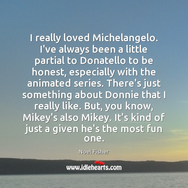 Image, I really loved Michelangelo. I've always been a little partial to Donatello