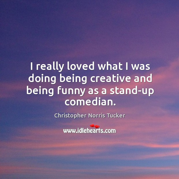 I really loved what I was doing being creative and being funny as a stand-up comedian. Image