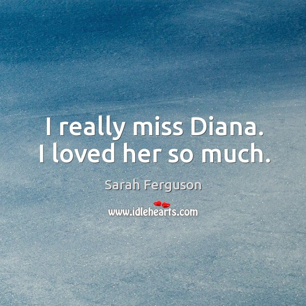 I really miss diana. I loved her so much. Image