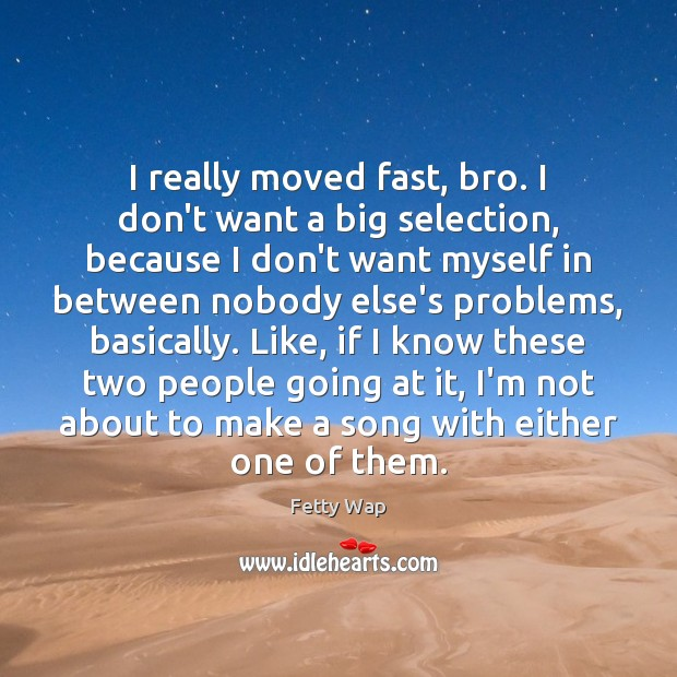 I really moved fast, bro. I don't want a big selection, because Image