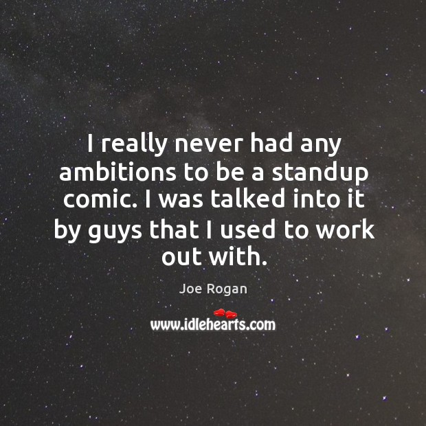I really never had any ambitions to be a standup comic. I was talked into it by guys that I used to work out with. Image