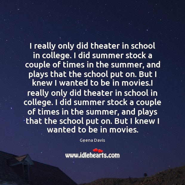 I really only did theater in school in college. I did summer Geena Davis Picture Quote