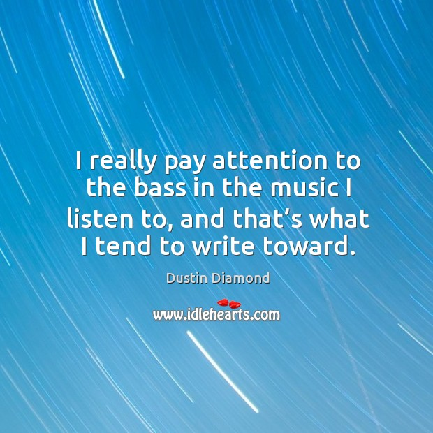 I really pay attention to the bass in the music I listen to, and that's what I tend to write toward. Dustin Diamond Picture Quote