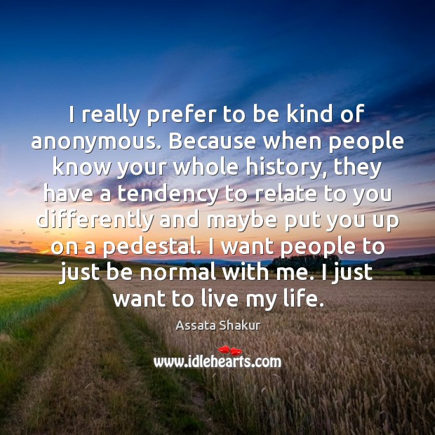 I really prefer to be kind of anonymous. Because when people know Image