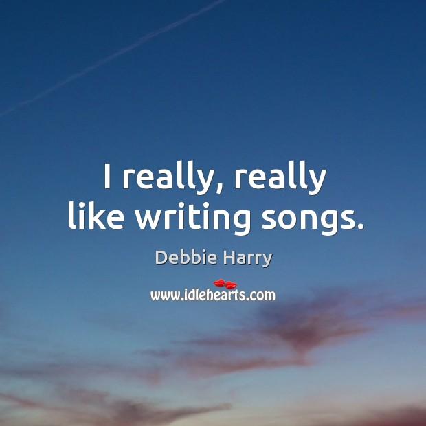 I really, really like writing songs. Image