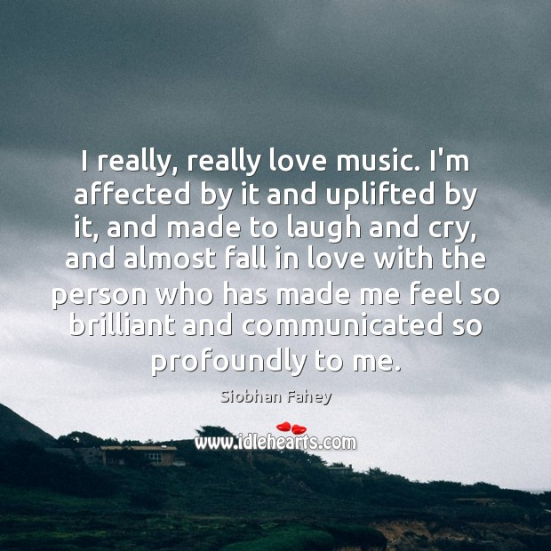 I really, really love music. I'm affected by it and uplifted by Siobhan Fahey Picture Quote