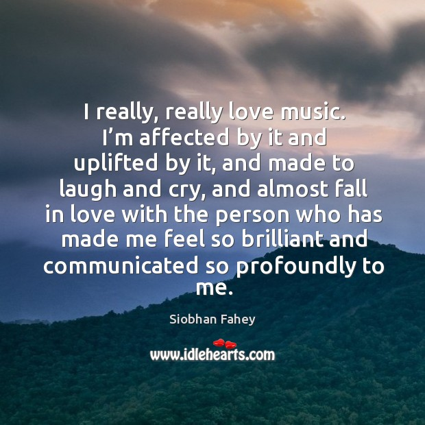 I really, really love music. I'm affected by it and uplifted by it, and made to laugh and cry Image