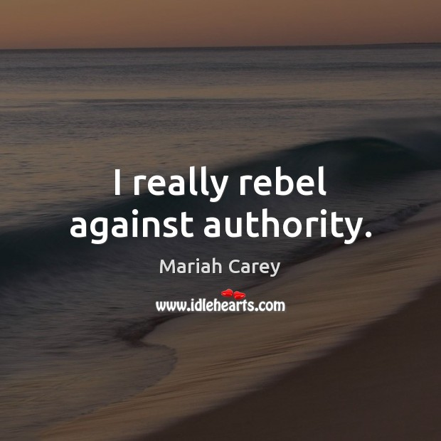 I really rebel against authority. Image