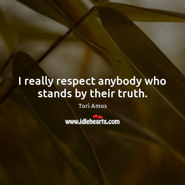 I really respect anybody who stands by their truth. Tori Amos Picture Quote