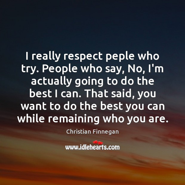 I really respect peple who try. People who say, No, I'm actually Image