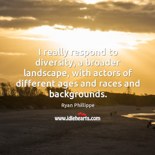 I really respond to diversity, a broader landscape, with actors of different ages and races and backgrounds. Ryan Phillippe Picture Quote