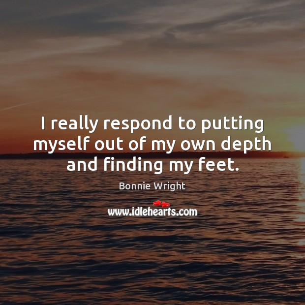 I really respond to putting myself out of my own depth and finding my feet. Bonnie Wright Picture Quote