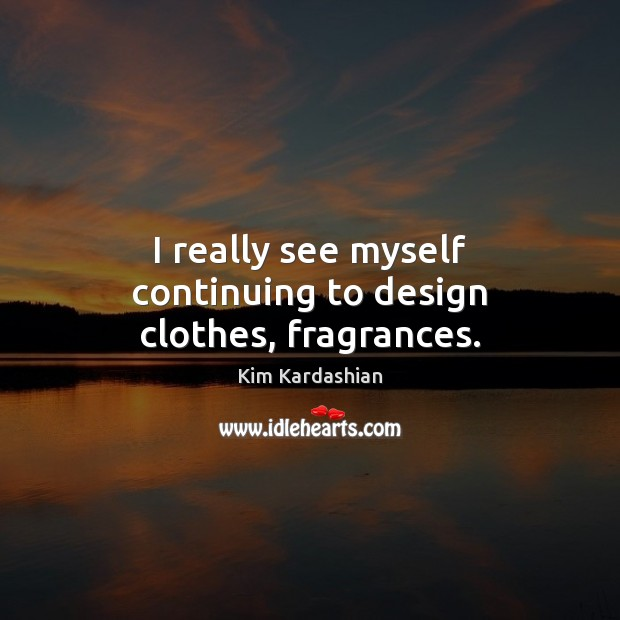I really see myself continuing to design clothes, fragrances. Kim Kardashian Picture Quote