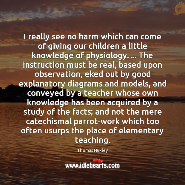 I really see no harm which can come of giving our children Thomas Huxley Picture Quote