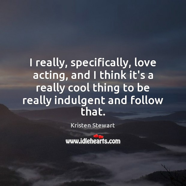 I really, specifically, love acting, and I think it's a really cool Kristen Stewart Picture Quote