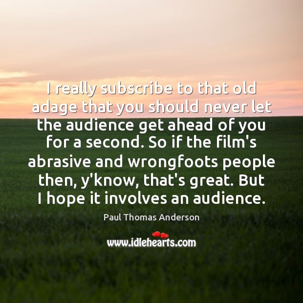I really subscribe to that old adage that you should never let Paul Thomas Anderson Picture Quote