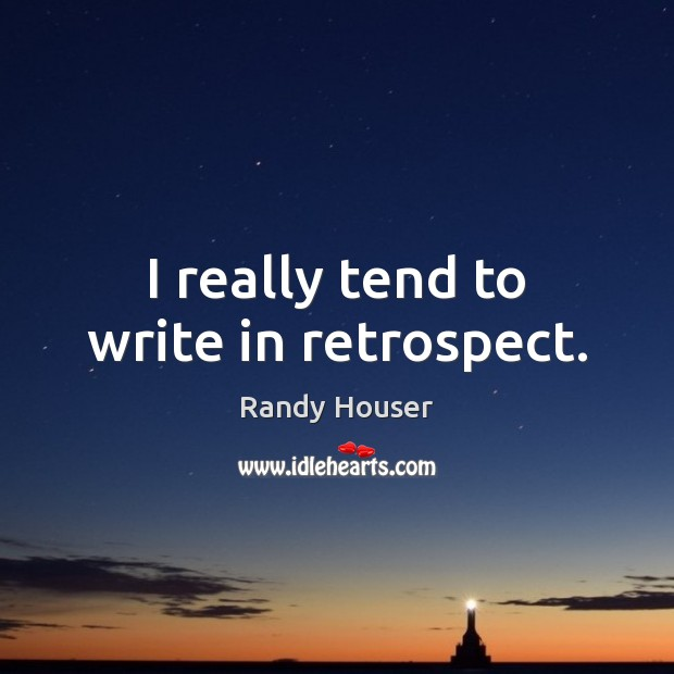 I really tend to write in retrospect. Image
