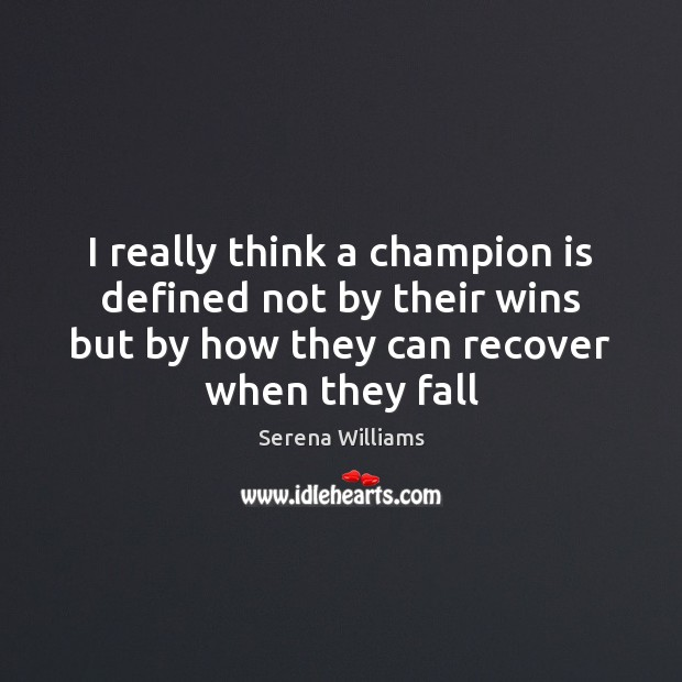 I really think a champion is defined not by their wins but Serena Williams Picture Quote