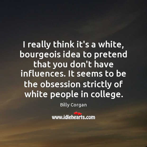 I really think it's a white, bourgeois idea to pretend that you Billy Corgan Picture Quote