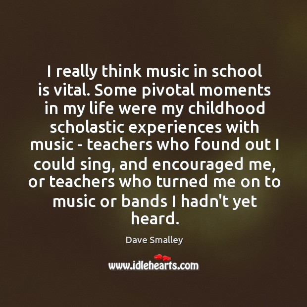 I really think music in school is vital. Some pivotal moments in Image