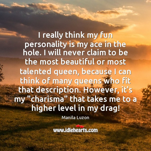 I really think my fun personality is my ace in the hole. Image