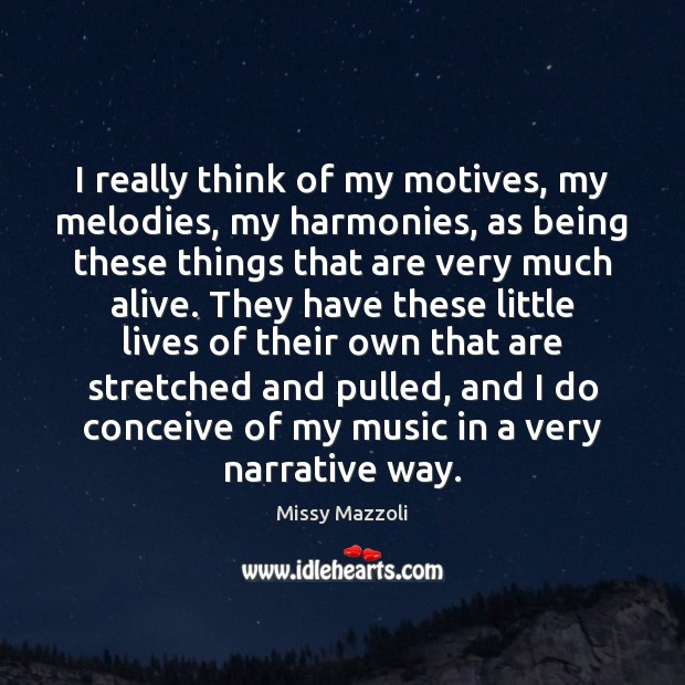 Image, I really think of my motives, my melodies, my harmonies, as being