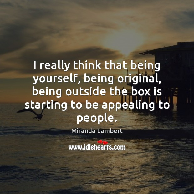 I really think that being yourself, being original, being outside the box Image
