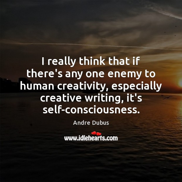 I really think that if there's any one enemy to human creativity, Andre Dubus Picture Quote