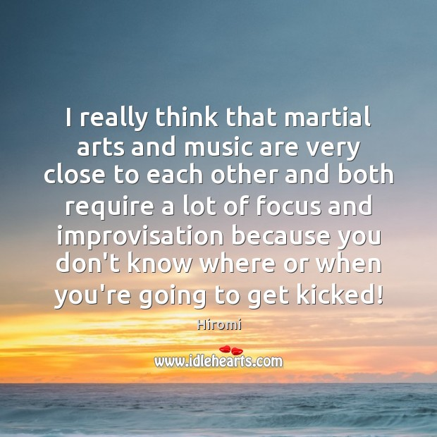 I really think that martial arts and music are very close to Image