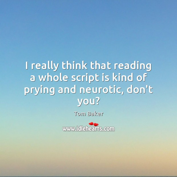 I really think that reading a whole script is kind of prying and neurotic, don't you? Tom Baker Picture Quote