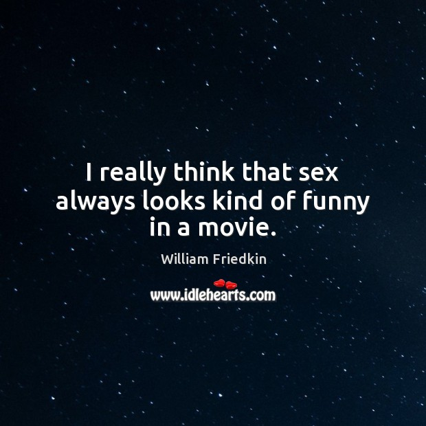 I really think that sex always looks kind of funny in a movie. William Friedkin Picture Quote