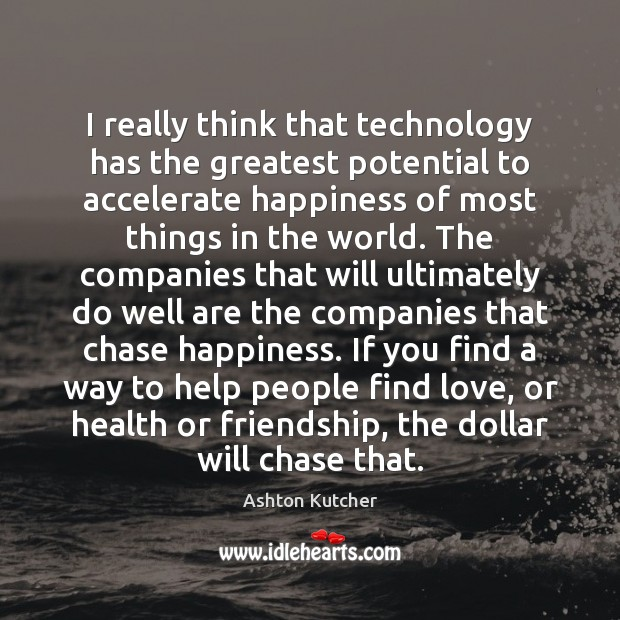 I really think that technology has the greatest potential to accelerate happiness Image