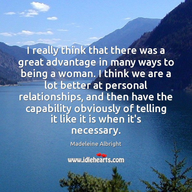 I really think that there was a great advantage in many ways Madeleine Albright Picture Quote