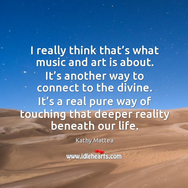 I really think that's what music and art is about. It's another way to connect to the divine. Kathy Mattea Picture Quote