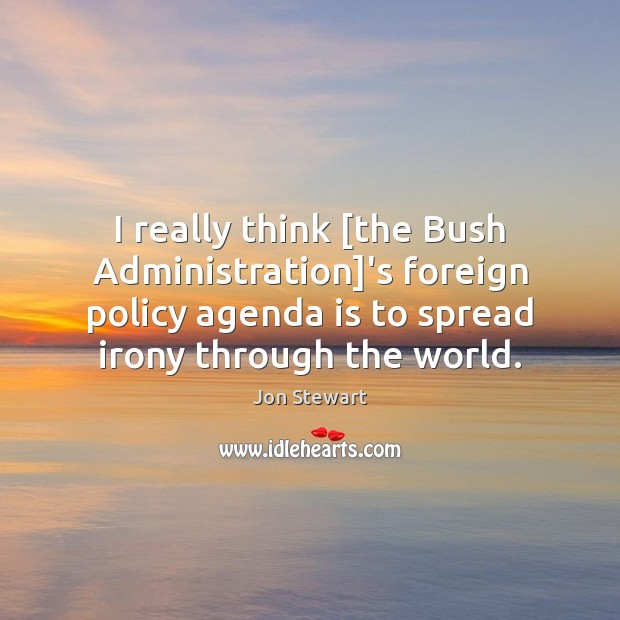 Image, I really think [the Bush Administration]'s foreign policy agenda is to