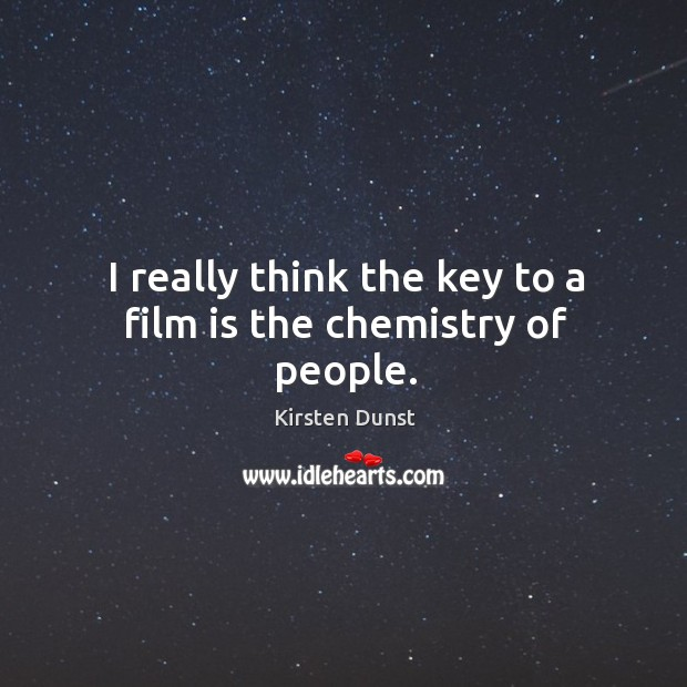 I really think the key to a film is the chemistry of people. Image