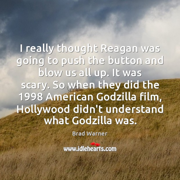 I really thought Reagan was going to push the button and blow Brad Warner Picture Quote