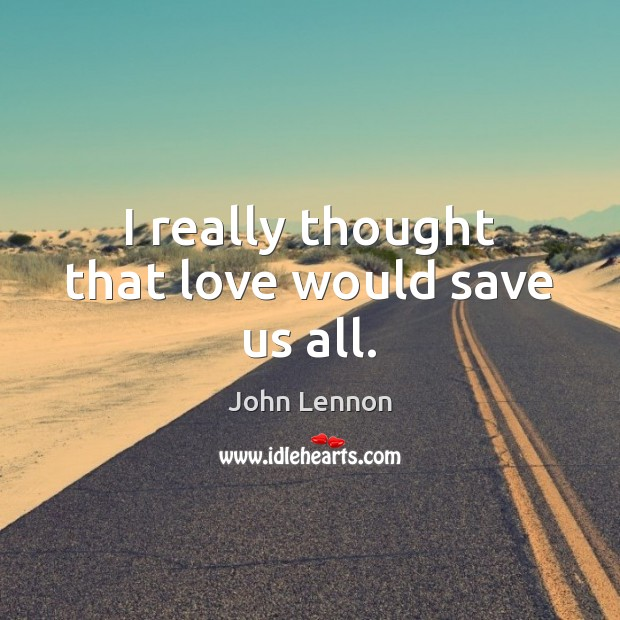 I really thought that love would save us all. Image
