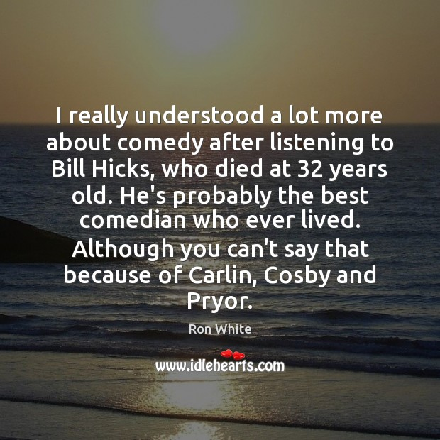 I really understood a lot more about comedy after listening to Bill Ron White Picture Quote