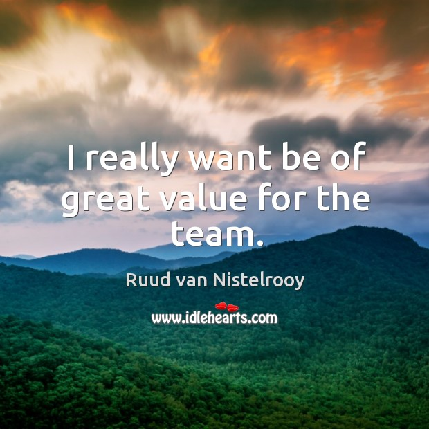 I really want be of great value for the team. Ruud van Nistelrooy Picture Quote