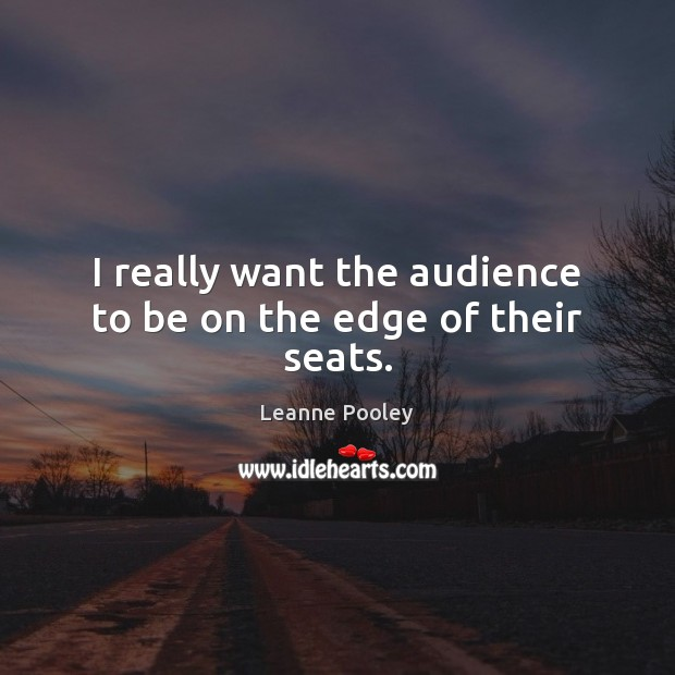 I really want the audience to be on the edge of their seats. Image