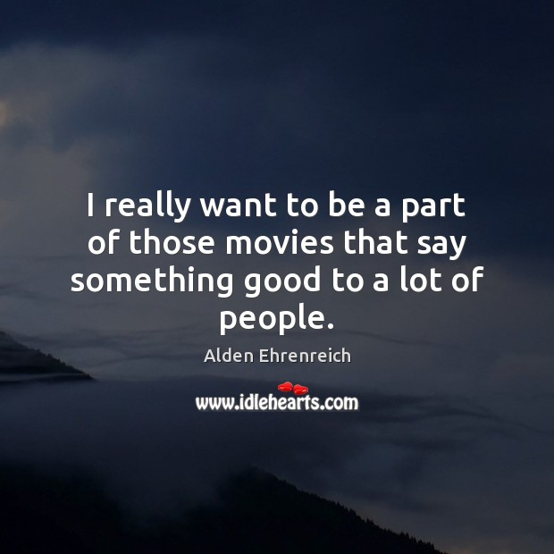 I really want to be a part of those movies that say something good to a lot of people. Image