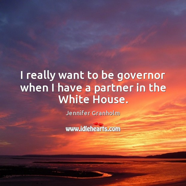 I really want to be governor when I have a partner in the White House. Jennifer Granholm Picture Quote
