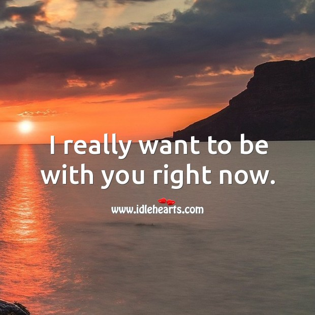 I really want to be with you right now. Image