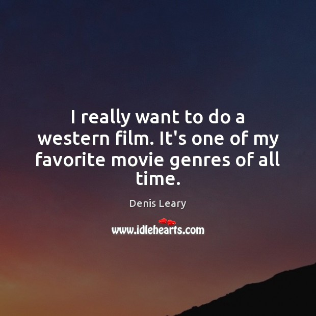 I really want to do a western film. It's one of my favorite movie genres of all time. Denis Leary Picture Quote
