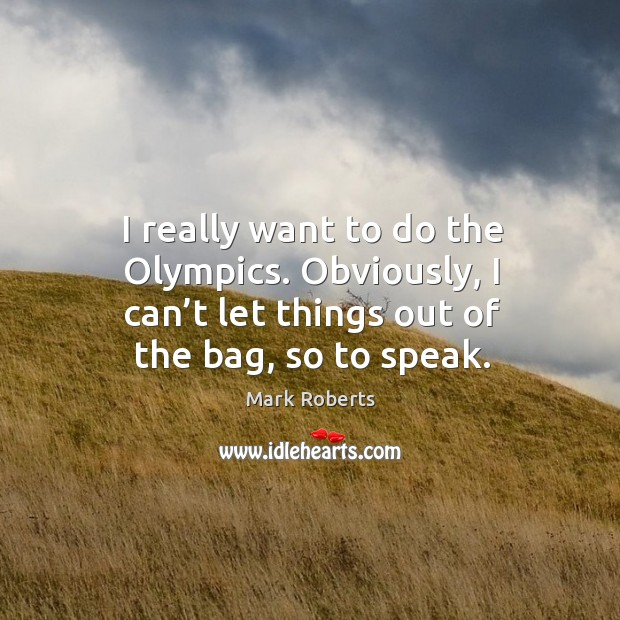 I really want to do the olympics. Obviously, I can't let things out of the bag, so to speak. Mark Roberts Picture Quote