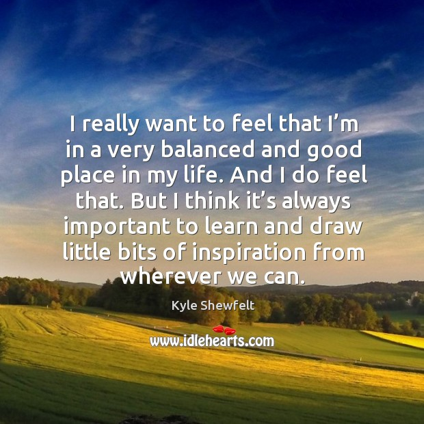 I really want to feel that I'm in a very balanced and good place in my life. Image