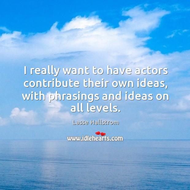I really want to have actors contribute their own ideas, with phrasings and ideas on all levels. Lasse Hallstrom Picture Quote
