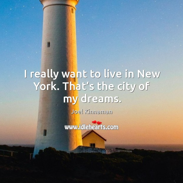 I really want to live in new york. That's the city of my dreams. Image