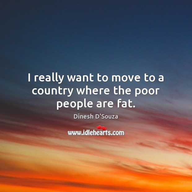 I really want to move to a country where the poor people are fat. Image
